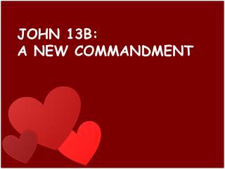 JOHN 13B:  A NEW COMMANDMENT