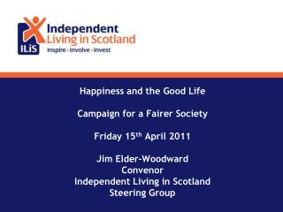 Happiness and the Good Life Campaign for a Fairer Society Friday 15 th  April 2011 Jim Elder-Woodward Convenor Independe