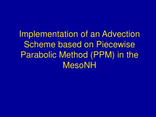 Implementation of an Advection Scheme based on Piecewise Parabolic Method (PPM) in the MesoNH