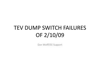 TEV DUMP SWITCH FAILURES OF 2/10/09