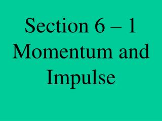 Section 6 – 1 Momentum and Impulse