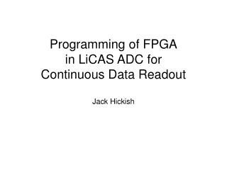 Programming of FPGA in LiCAS ADC for Continuous Data Readout  Jack Hickish