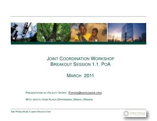Joint Coordination Workshop Breakout Session 1.1. PoA March 2011 Presentation by Felicity Spors ( Fspors@worldbank