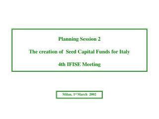 Planning Session 2 The creation of  Seed Capital Funds for Italy 4th IFISE Meeting