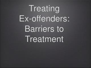 Treating  Ex-offenders:  Barriers to Treatment
