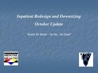 "Inpatient Redesign and Downsizing October Update ""Knock 0n Wood – So Far , So Good"""