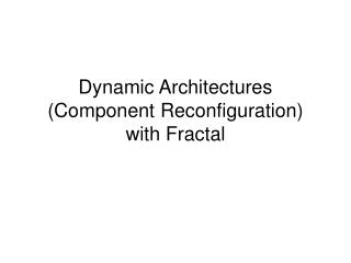 Dynamic Architectures (Component Reconfiguration) with Fractal