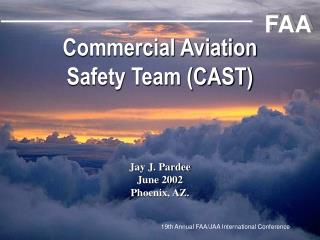 Commercial Aviation Safety Team (CAST) Jay J. Pardee June 2002 Phoenix, AZ.