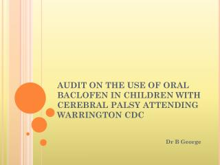 AUDIT ON THE USE OF ORAL BACLOFEN IN CHILDREN WITH CEREBRAL PALSY ATTENDING WARRINGTON CDC