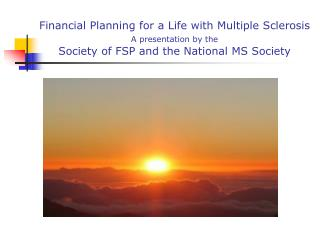 Financial Planning for a Life with Multiple Sclerosis A presentation by the                Society of FSP and the Nation
