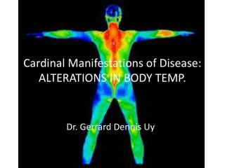 Cardinal Manifestations of Disease:  ALTERATIONS IN BODY TEMP.
