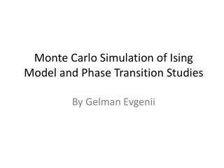 Monte Carlo Simulation of Ising Model and Phase Transition  Studies By Gelman Evgenii