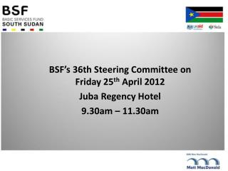 BSF's 36th Steering Committee on Friday 25 th  April 2012 Juba Regency Hotel 9.30am – 11.30am
