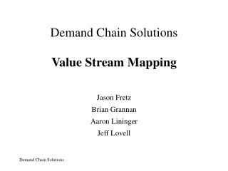 Demand Chain Solutions Value Stream Mapping Jason Fretz Brian Grannan Aaron Lininger Jeff Lovell