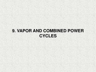 9. VAPOR AND COMBINED POWER CYCLES