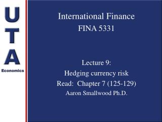 International Finance FINA 5331 Lecture 9:  Hedging currency risk Read:  Chapter 7 (125-129) Aaron Smallwood Ph.D.