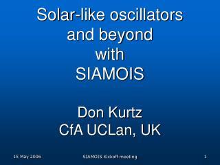 Solar-like oscillators and beyond with SIAMOIS Don Kurtz CfA UCLan, UK