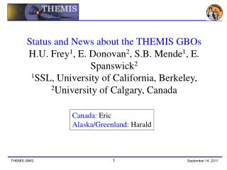 Status and News about the THEMIS GBOs H.U. Frey 1 , E. Donovan 2 , S.B. Mende 1 , E. Spanswick 2