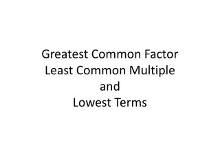 Greatest Common Factor Least Common Multiple and Lowest Terms