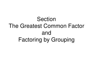 Section The Greatest Common Factor  and Factoring by Grouping