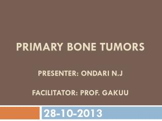 Primary bone tumors presenter:  ondari n.j FACILITATOr :  prof .  gakuu