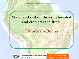 Water and carbon fluxes in forested and crop areas in Brazil Humberto Rocha