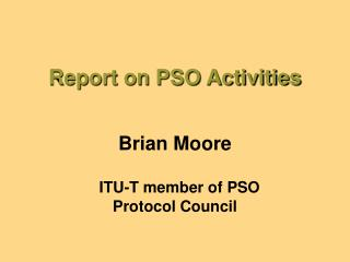 Report on PSO Activities  Brian Moore  ITU-T member of PSO Protocol Council