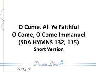 O Come, All Ye Faithful O Come, O Come Immanuel (SDA HYMNS 132, 115) Short Version