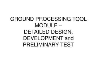GROUND PROCESSING TOOL MODULE –  DETAILED DESIGN, DEVELOPMENT and PRELIMINARY TEST