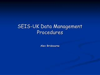 SEIS-UK Data Management Procedures Alex Brisbourne
