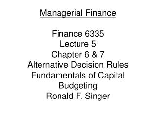 Managerial Finance  Finance 6335 Lecture 5 Chapter 6 & 7 Alternative Decision Rules Fundamentals of Capital Budgetin