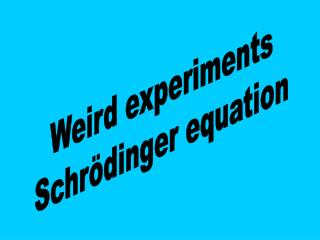 Weird experiments Schrödinger equation