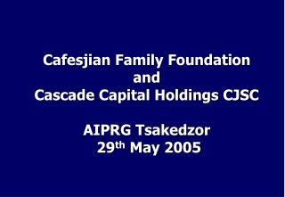 Cafesjian Family Foundation and Cascade Capital Holdings CJSC AIPRG Tsakedzor 29 th May 2005