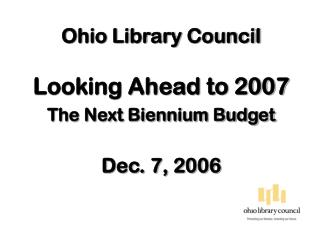 Ohio Library Council Looking Ahead to 2007  The Next Biennium Budget Dec. 7, 2006
