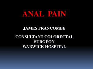ANAL  PAIN JAMES FRANCOMBE CONSULTANT COLORECTAL SURGEON WARWICK HOSPITAL