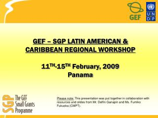 GEF – SGP LATIN AMERICAN & CARIBBEAN REGIONAL WORKSHOP 11 TH -15 TH  February, 2009 Panama