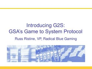 Introducing G2S: GSA's Game to System Protocol Russ Ristine, VP, Radical Blue Gaming