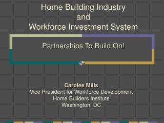 Home Building Industry and  Workforce Investment System Partnerships To Build On!
