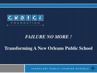 FAILURE NO MORE ! Transforming A New Orleans Public School