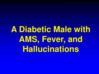 A Diabetic Male with AMS, Fever, and Hallucinations