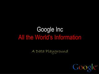 Google Inc  All the World's Information A Data Playground