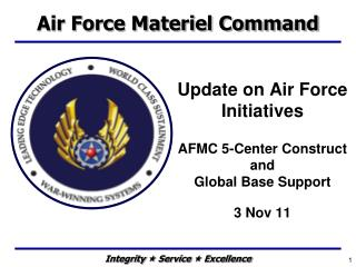 Update on Air Force Initiatives  AFMC 5-Center Construct and   Global Base Support  3 Nov 11