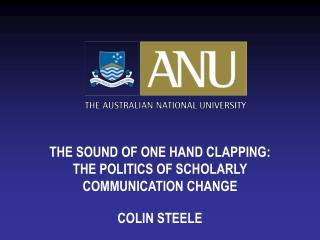 THE SOUND OF ONE HAND CLAPPING: THE POLITICS OF SCHOLARLY COMMUNICATION CHANGE COLIN STEELE