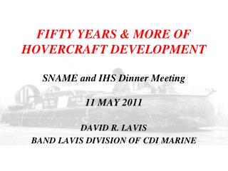 FIFTY YEARS & MORE OF HOVERCRAFT DEVELOPMENT SNAME and IHS Dinner Meeting 11 MAY 2011