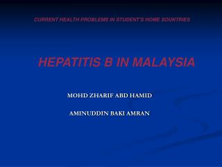 CURRENT HEALTH PROBLEMS IN STUDENT'S HOME SOUNTRIES HEPATITIS B IN MALAYSIA
