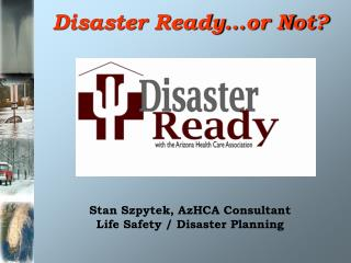 Disaster Ready…or Not? Stan Szpytek, AzHCA Consultant Life Safety / Disaster Planning