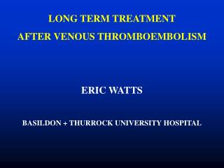 LONG TERM TREATMENT  AFTER VENOUS THROMBOEMBOLISM ERIC WATTS