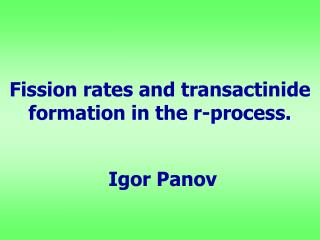 Fission rates and transactinide formation in the r-process. Igor Panov