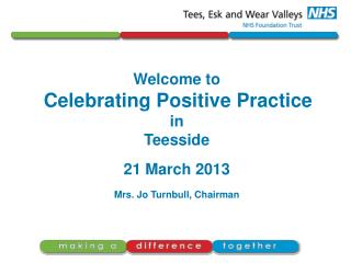 Welcome to Celebrating Positive Practice  in  Teesside 21 March 2013 Mrs. Jo Turnbull, Chairman