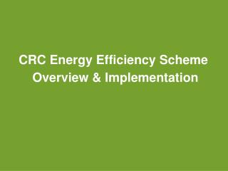CRC Energy Efficiency Scheme Overview & Implementation